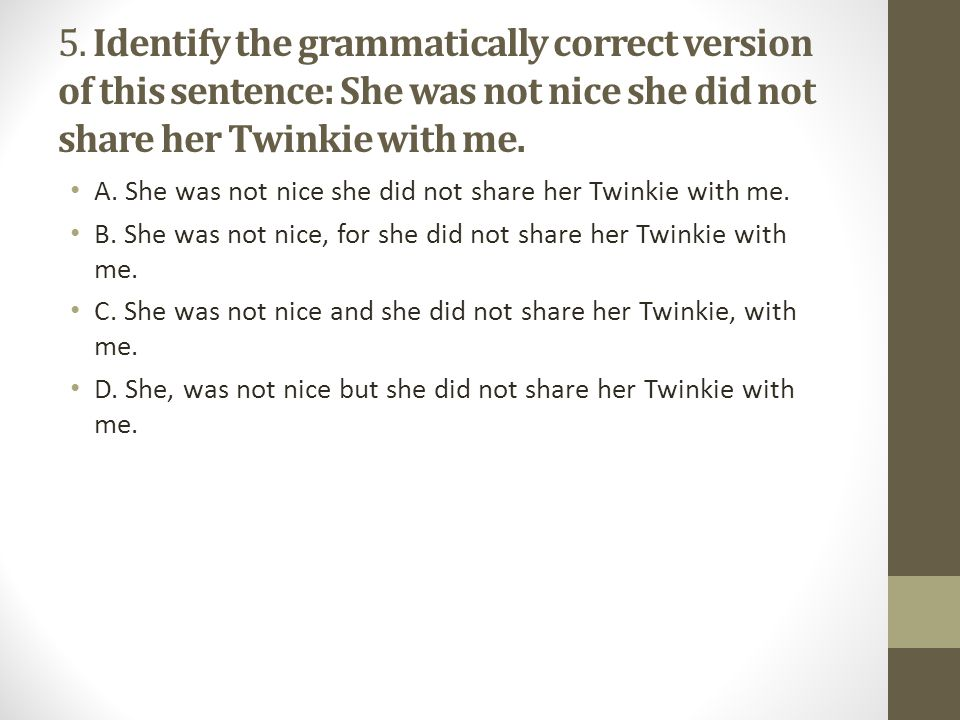 5. Identify the grammatically correct version of this sentence: She was not nice she did not share her Twinkie with me.