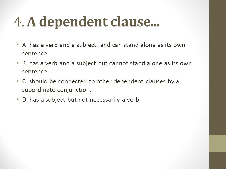 4. A dependent clause... A. has a verb and a subject, and can stand alone as its own sentence.