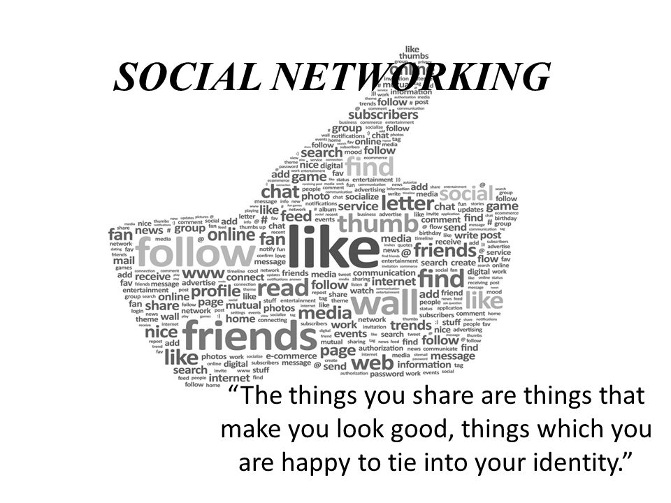 SOCIAL NETWORKING The things you share are things that make you look good, things which you are happy to tie into your identity.