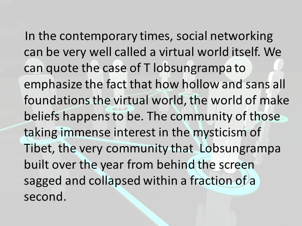 In the contemporary times, social networking can be very well called a virtual world itself.