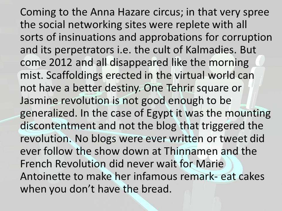 Coming to the Anna Hazare circus; in that very spree the social networking sites were replete with all sorts of insinuations and approbations for corruption and its perpetrators i.e.
