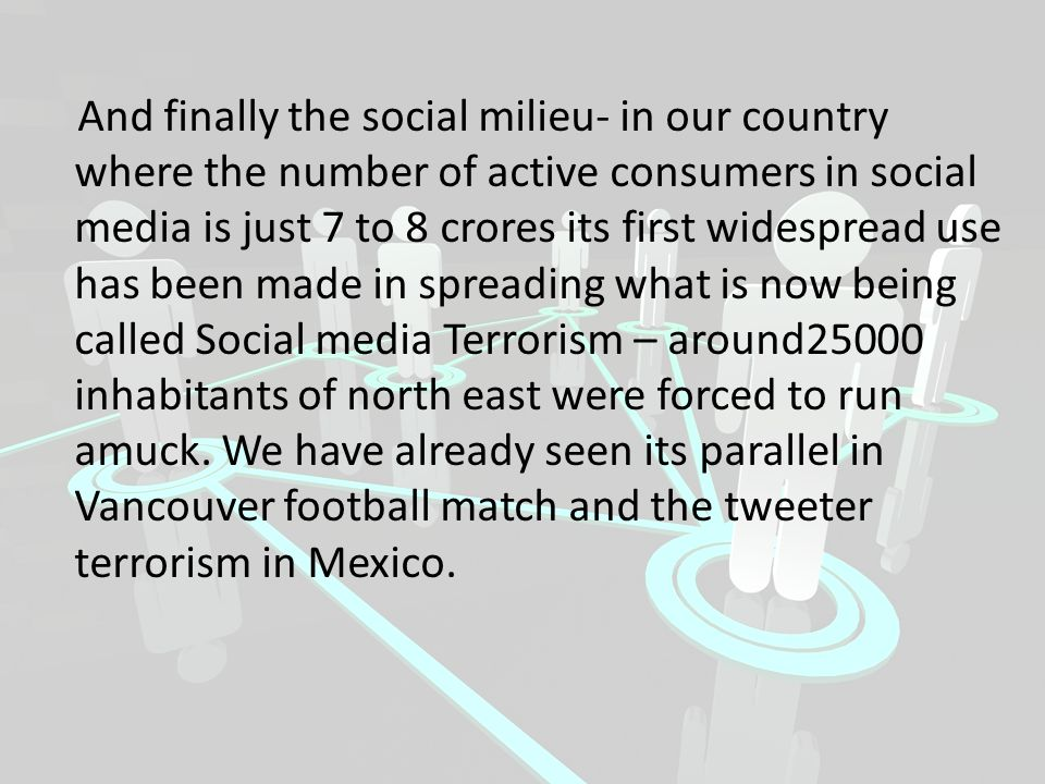 And finally the social milieu- in our country where the number of active consumers in social media is just 7 to 8 crores its first widespread use has been made in spreading what is now being called Social media Terrorism – around25000 inhabitants of north east were forced to run amuck.