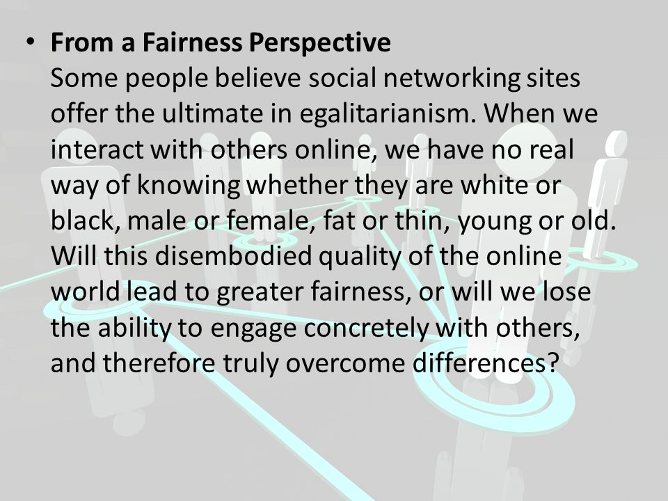 From a Fairness Perspective Some people believe social networking sites offer the ultimate in egalitarianism.