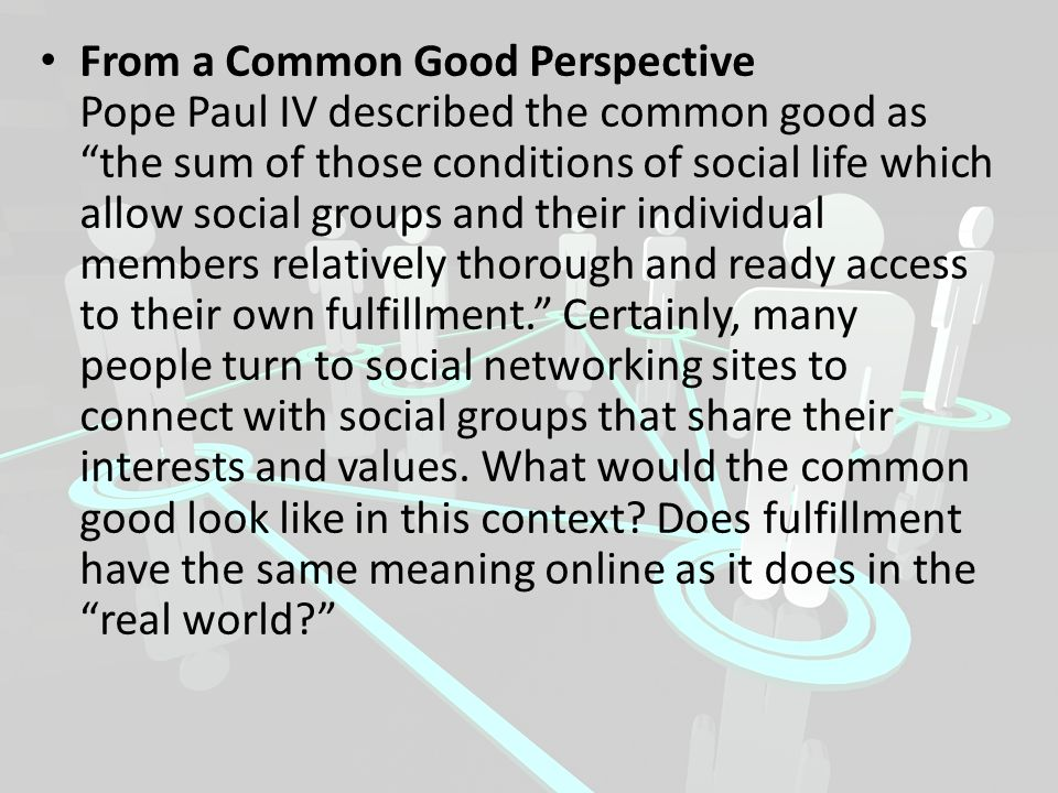 From a Common Good Perspective Pope Paul IV described the common good as the sum of those conditions of social life which allow social groups and their individual members relatively thorough and ready access to their own fulfillment. Certainly, many people turn to social networking sites to connect with social groups that share their interests and values.