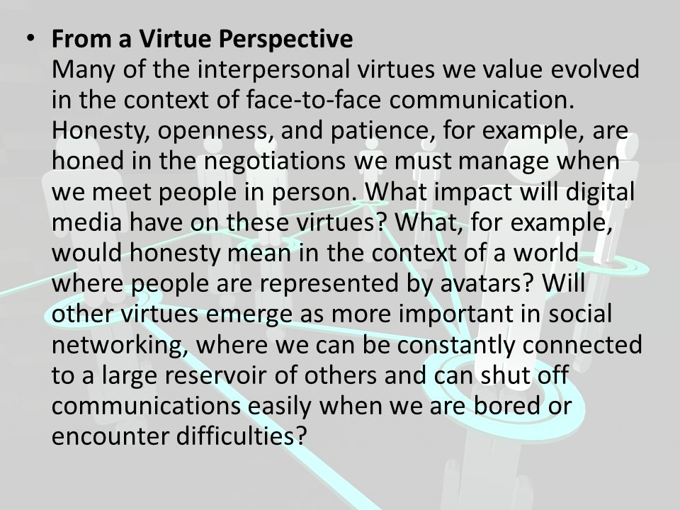 From a Virtue Perspective Many of the interpersonal virtues we value evolved in the context of face-to-face communication.