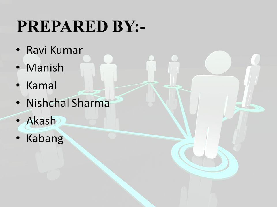 PREPARED BY:- Ravi Kumar Manish Kamal Nishchal Sharma Akash Kabang