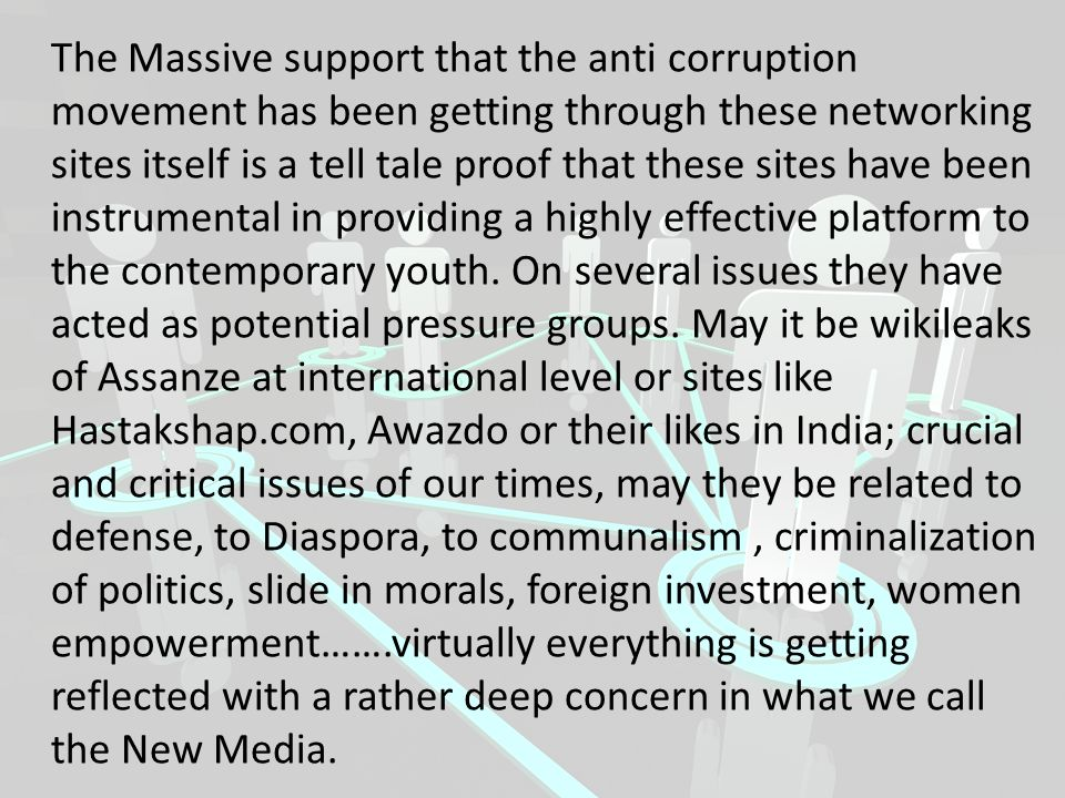 The Massive support that the anti corruption movement has been getting through these networking sites itself is a tell tale proof that these sites have been instrumental in providing a highly effective platform to the contemporary youth.