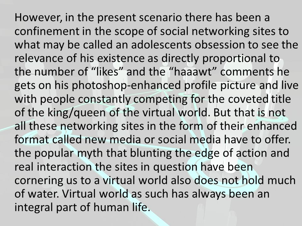 However, in the present scenario there has been a confinement in the scope of social networking sites to what may be called an adolescents obsession to see the relevance of his existence as directly proportional to the number of likes and the haaawt comments he gets on his photoshop-enhanced profile picture and live with people constantly competing for the coveted title of the king/queen of the virtual world.