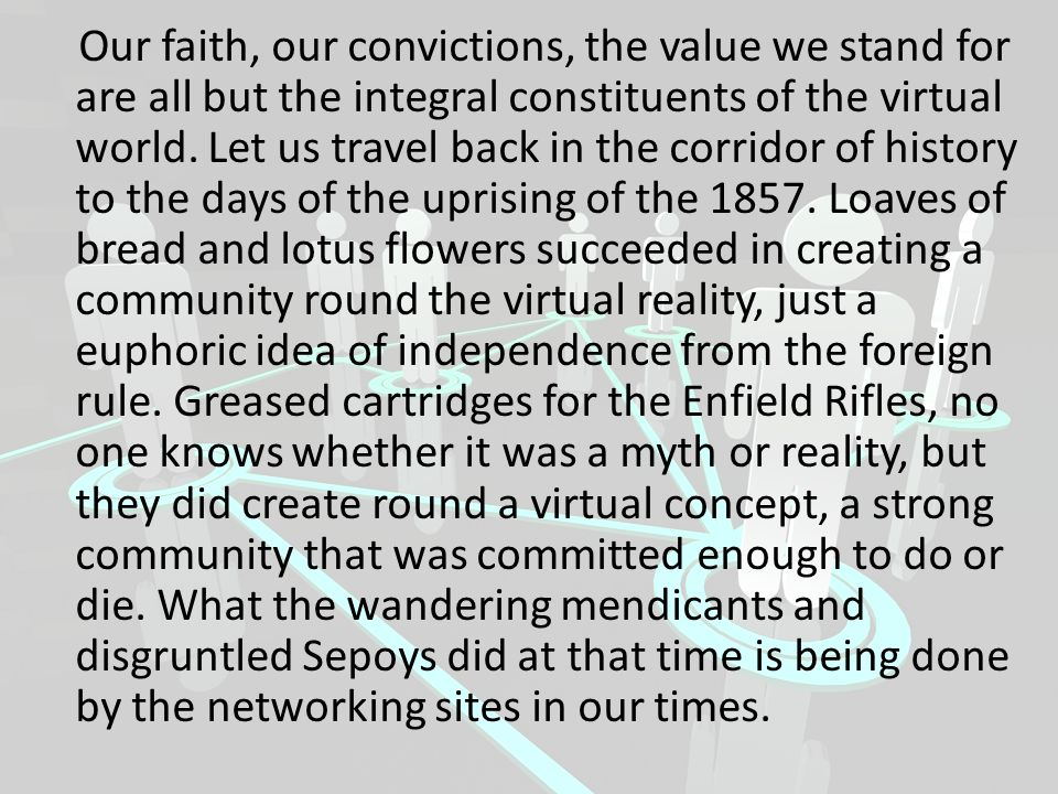 Our faith, our convictions, the value we stand for are all but the integral constituents of the virtual world.