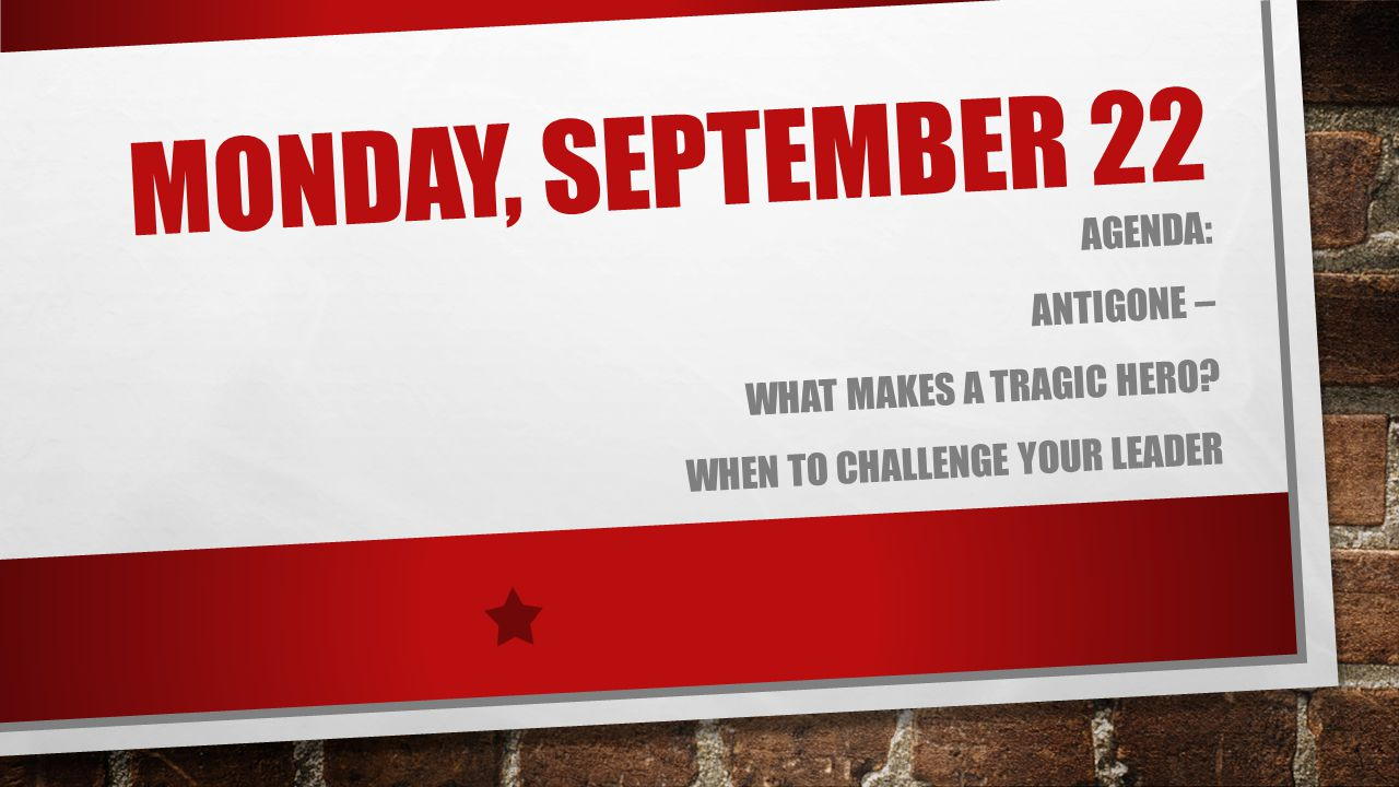 Monday, September 22 Agenda: Antigone – What makes a Tragic Hero