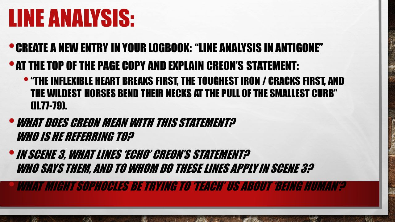 Line Analysis: Create a new entry in your logbook: Line Analysis in Antigone At the top of the page copy and Explain Creon's statement: