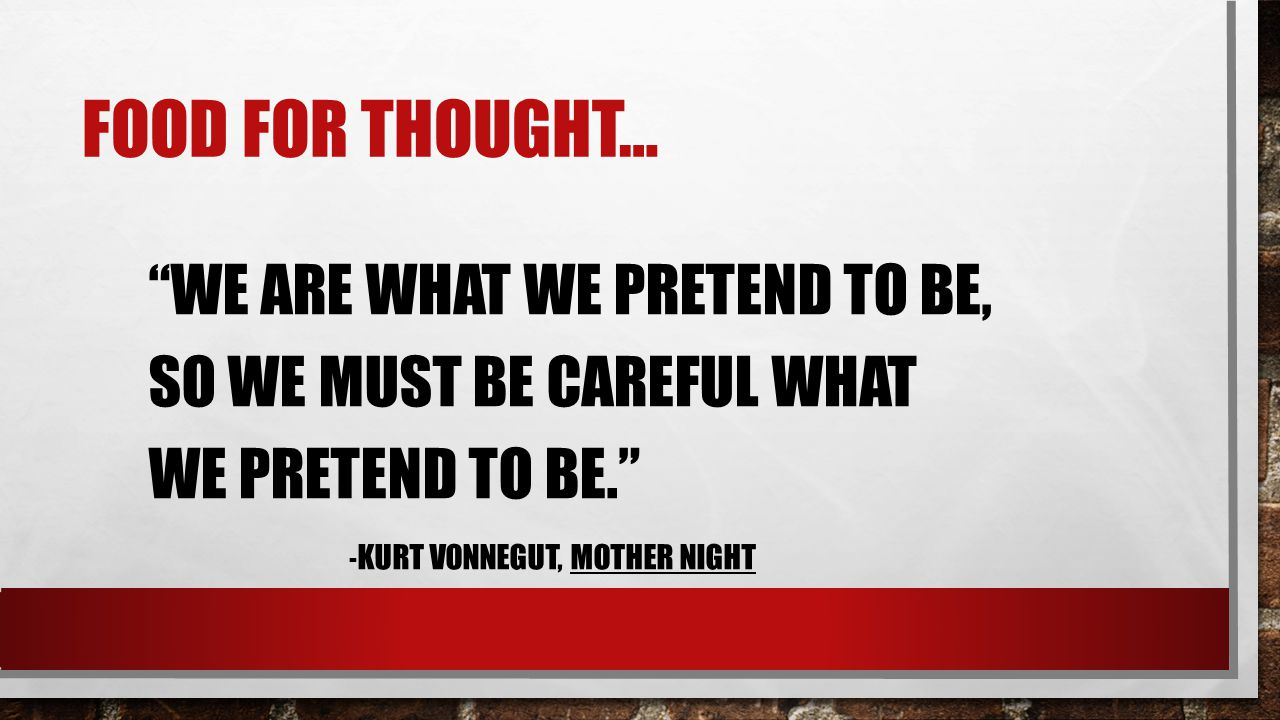 Food for thought… We are what we pretend to be, so we must be careful what we pretend to be. -Kurt Vonnegut, Mother Night.