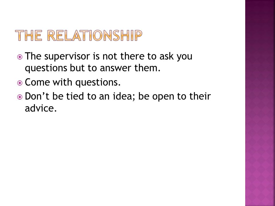 The relationship The supervisor is not there to ask you questions but to answer them. Come with questions.