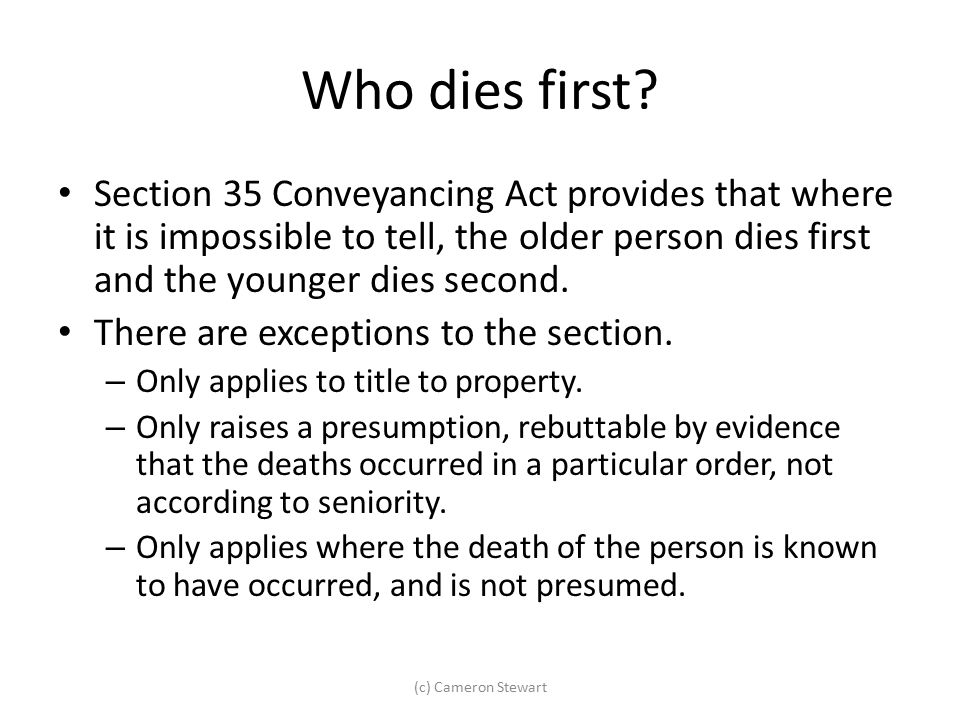 Who dies first Section 35 Conveyancing Act provides that where it is impossible to tell, the older person dies first and the younger dies second.