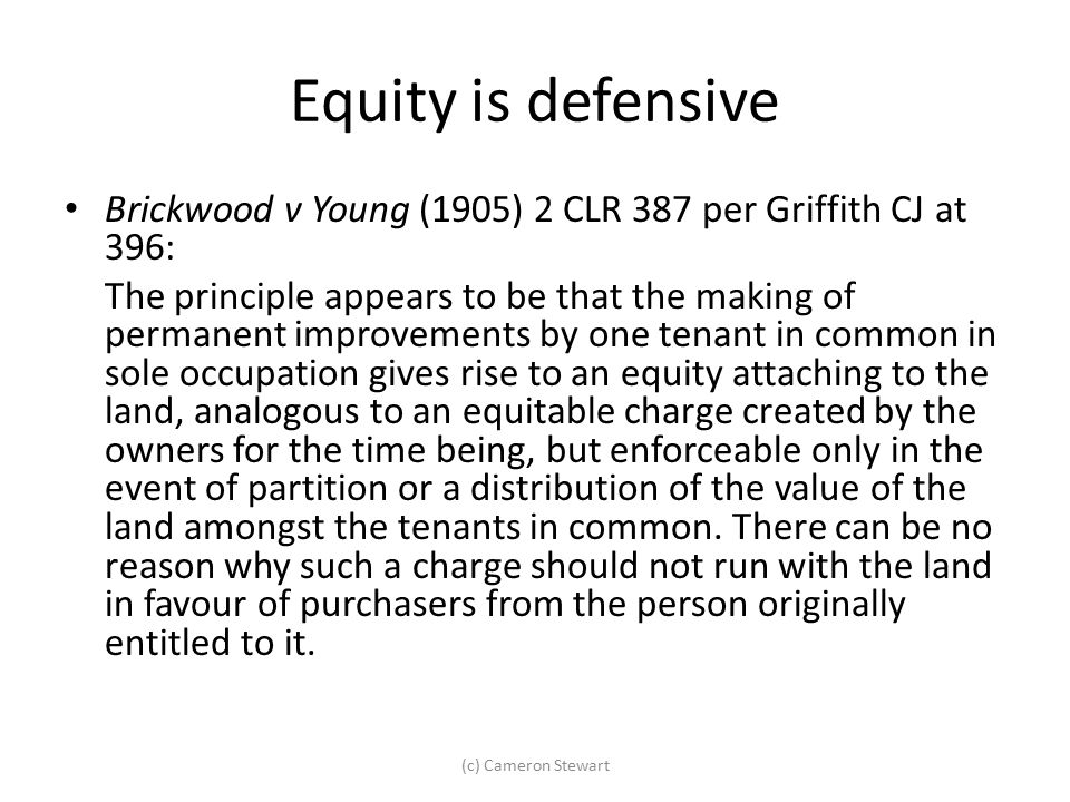 Equity is defensive Brickwood v Young (1905) 2 CLR 387 per Griffith CJ at 396: