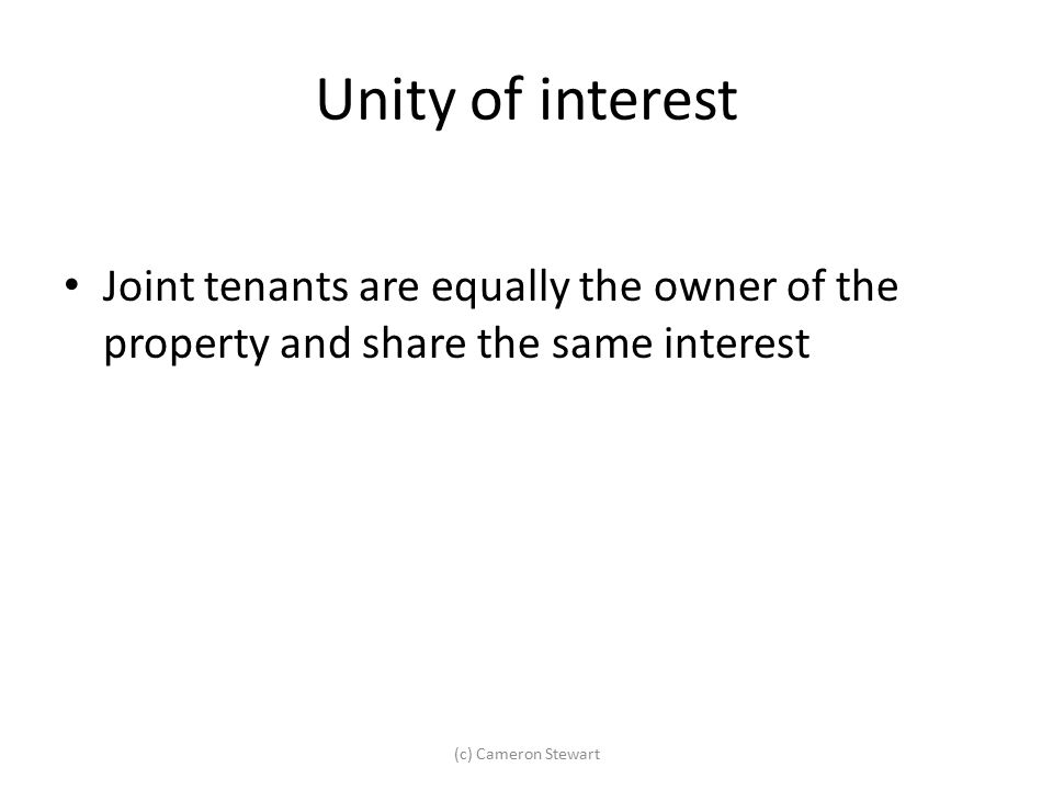 Unity of interest Joint tenants are equally the owner of the property and share the same interest.