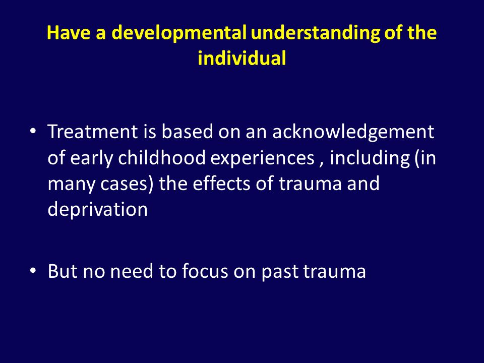 Have a developmental understanding of the individual