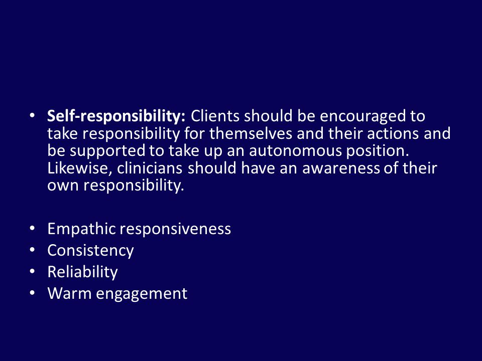 Self-responsibility: Clients should be encouraged to take responsibility for themselves and their actions and be supported to take up an autonomous position. Likewise, clinicians should have an awareness of their own responsibility.