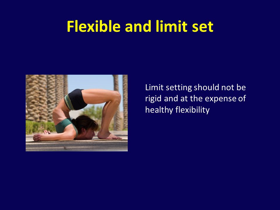 Flexible and limit set Limit setting should not be rigid and at the expense of healthy flexibility