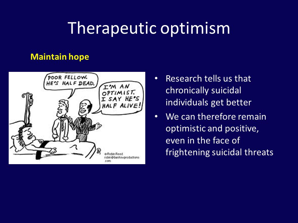 Therapeutic optimism Maintain hope. Research tells us that chronically suicidal individuals get better.