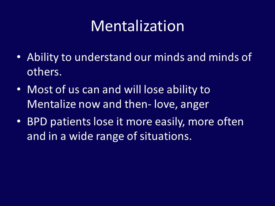 Mentalization Ability to understand our minds and minds of others.