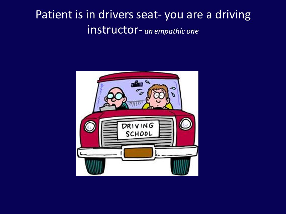 Patient is in drivers seat- you are a driving instructor- an empathic one