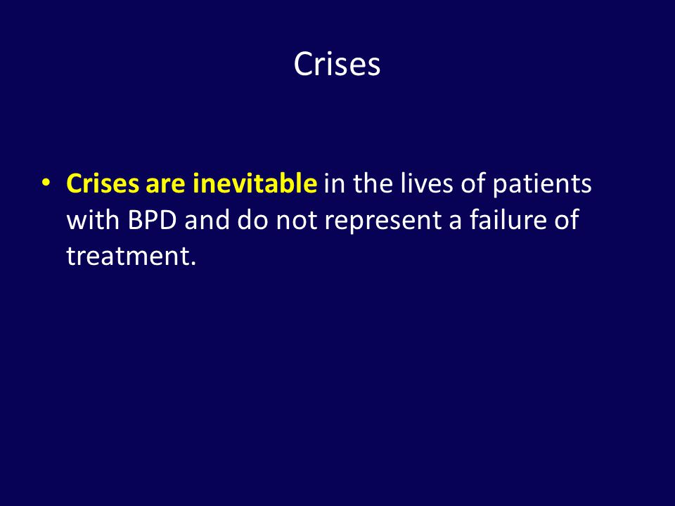 Crises Crises are inevitable in the lives of patients with BPD and do not represent a failure of treatment.