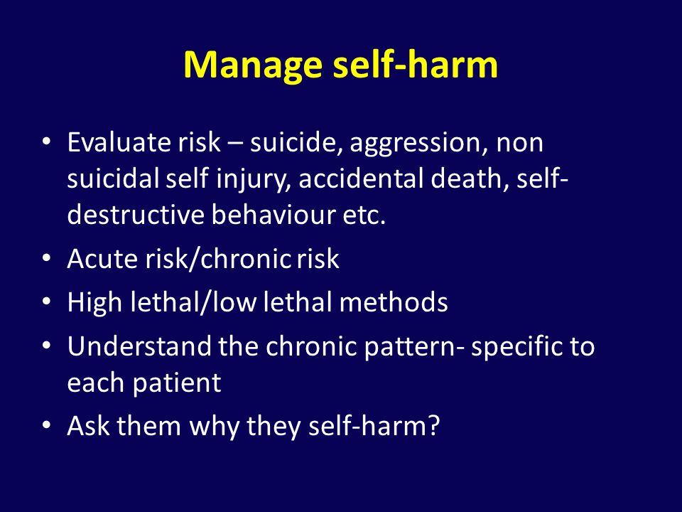 Manage self-harm Evaluate risk – suicide, aggression, non suicidal self injury, accidental death, self-destructive behaviour etc.
