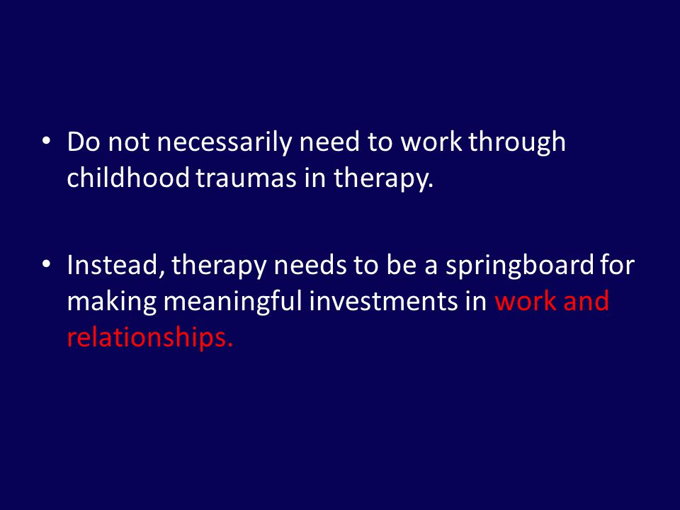 Do not necessarily need to work through childhood traumas in therapy.