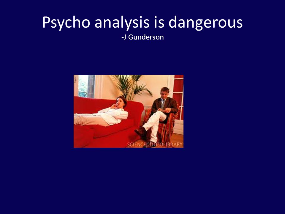 Psycho analysis is dangerous -J Gunderson