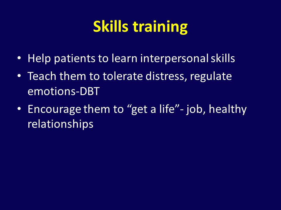 Skills training Help patients to learn interpersonal skills