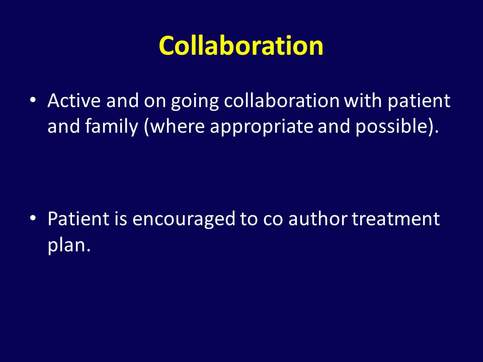 Collaboration Active and on going collaboration with patient and family (where appropriate and possible).
