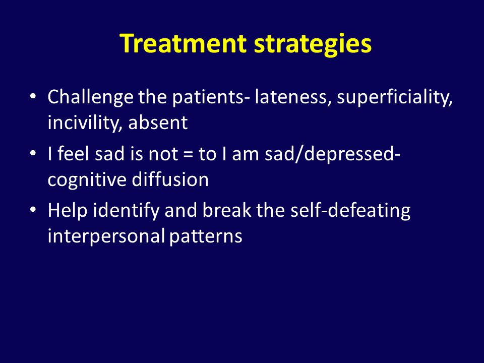 Treatment strategies Challenge the patients- lateness, superficiality, incivility, absent.