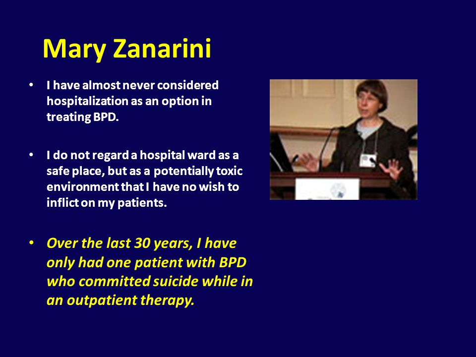 Mary Zanarini I have almost never considered hospitalization as an option in treating BPD.