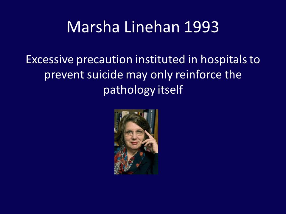 Marsha Linehan 1993 Excessive precaution instituted in hospitals to prevent suicide may only reinforce the pathology itself.
