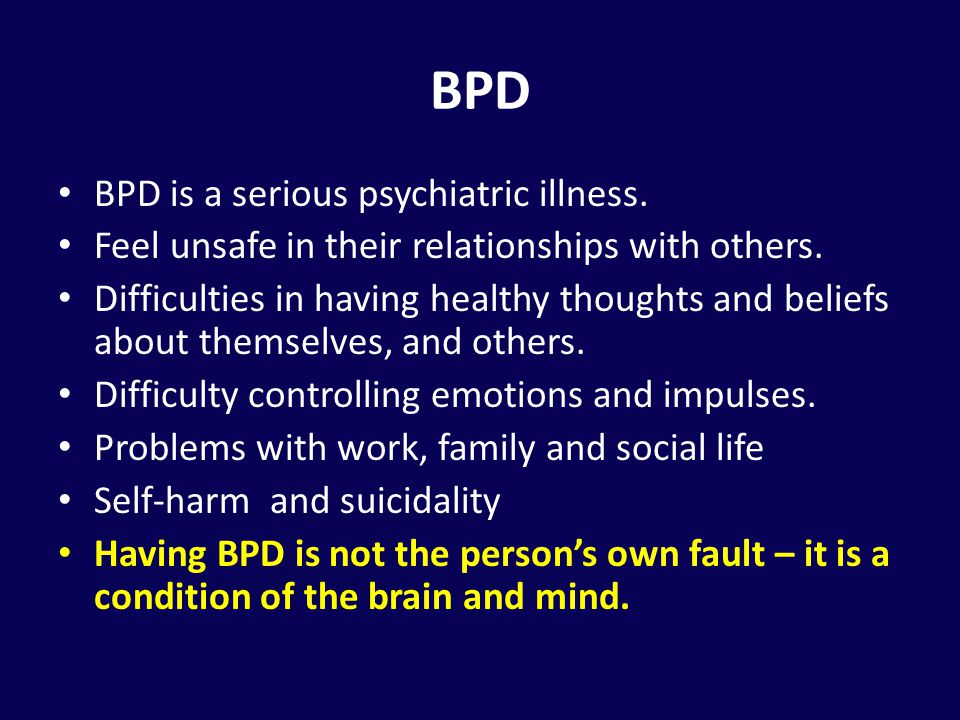 BPD BPD is a serious psychiatric illness.