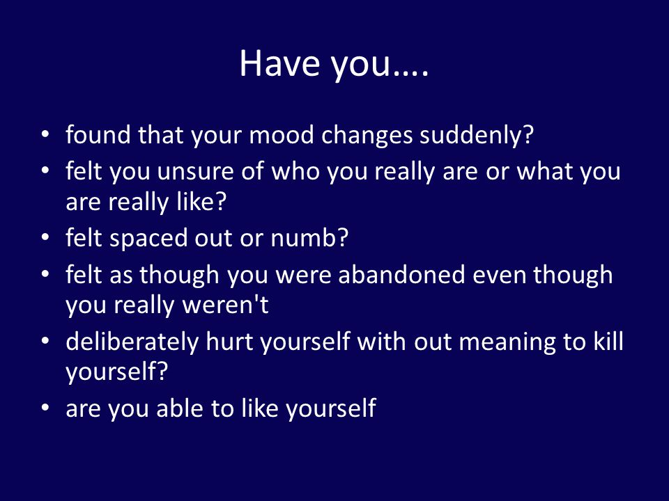 Have you…. found that your mood changes suddenly