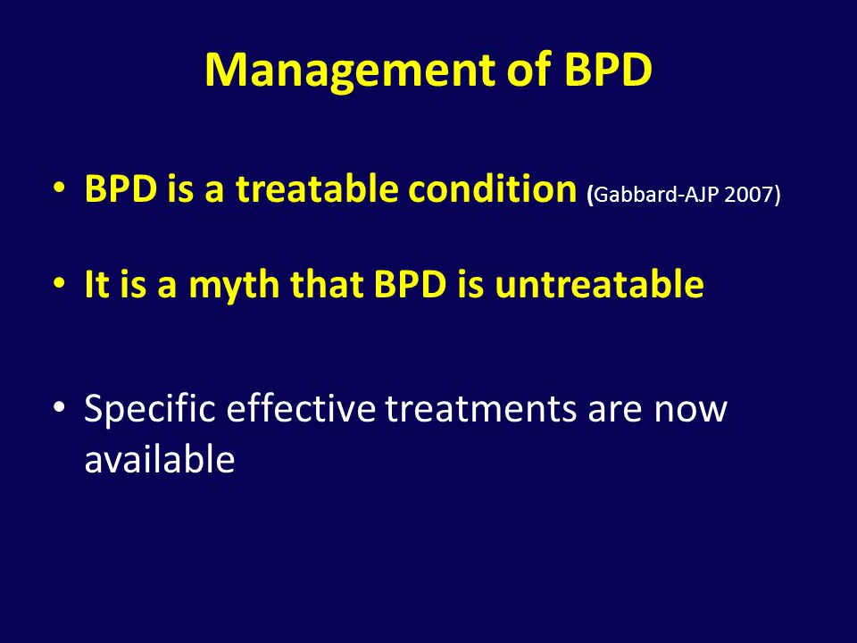 Management of BPD BPD is a treatable condition (Gabbard-AJP 2007)