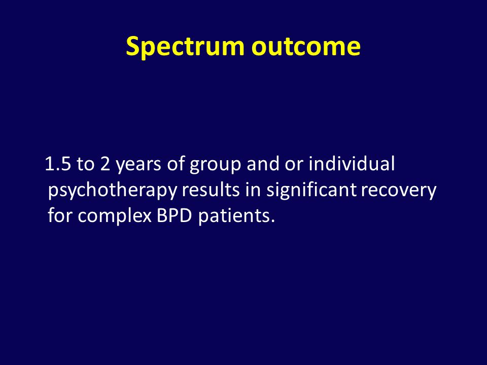 Spectrum outcome 1.5 to 2 years of group and or individual psychotherapy results in significant recovery for complex BPD patients.