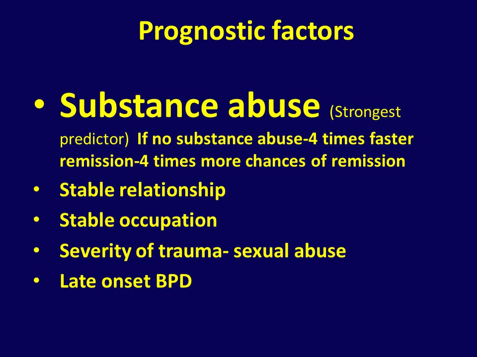 Prognostic factors Substance abuse (Strongest predictor) If no substance abuse-4 times faster remission-4 times more chances of remission.