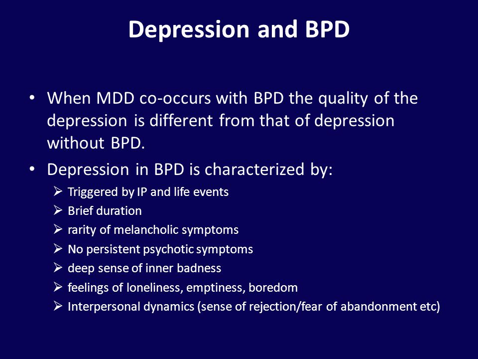 Depression and BPD When MDD co-occurs with BPD the quality of the depression is different from that of depression without BPD.