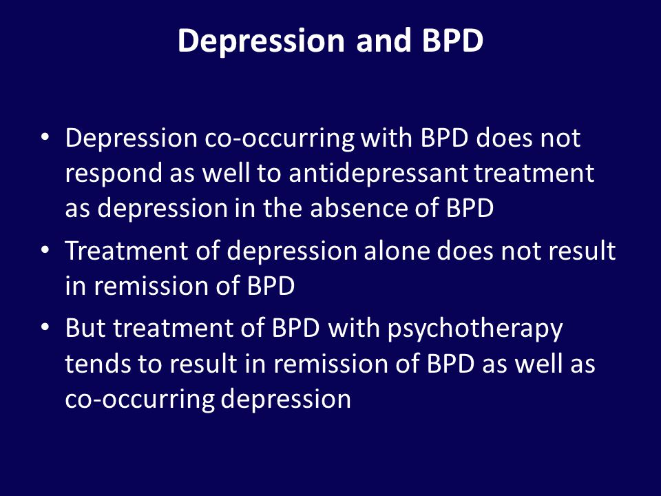 Depression and BPD Depression co-occurring with BPD does not respond as well to antidepressant treatment as depression in the absence of BPD.