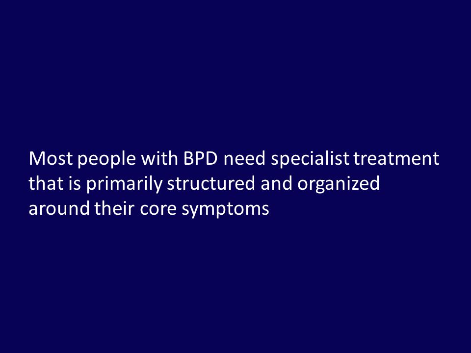 Most people with BPD need specialist treatment that is primarily structured and organized around their core symptoms