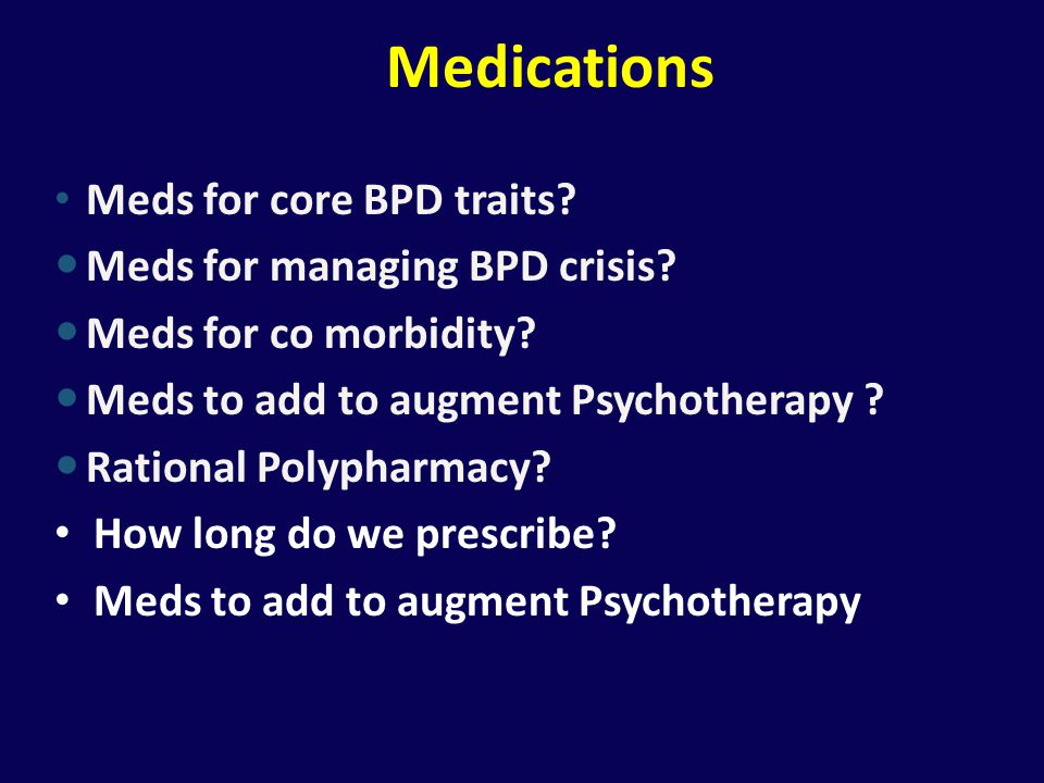 Medications Meds for core BPD traits Meds for managing BPD crisis
