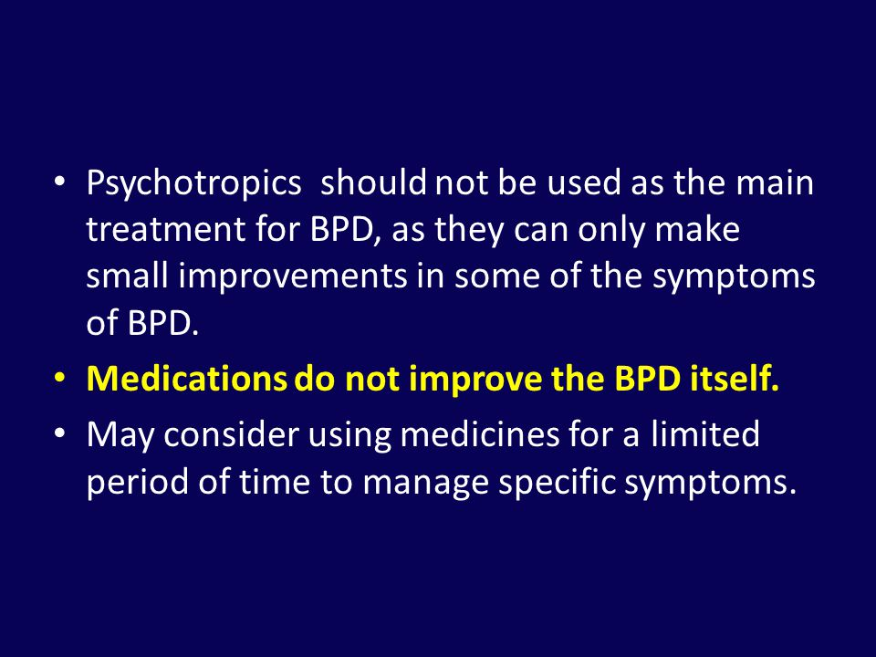 Psychotropics should not be used as the main treatment for BPD, as they can only make small improvements in some of the symptoms of BPD.