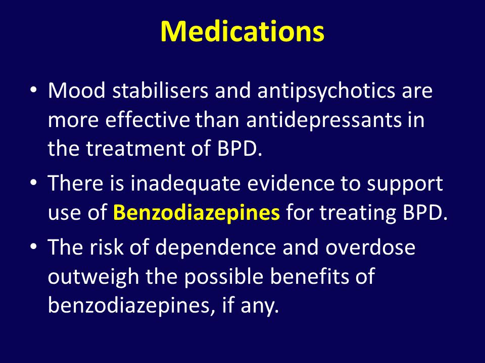 Medications Mood stabilisers and antipsychotics are more effective than antidepressants in the treatment of BPD.
