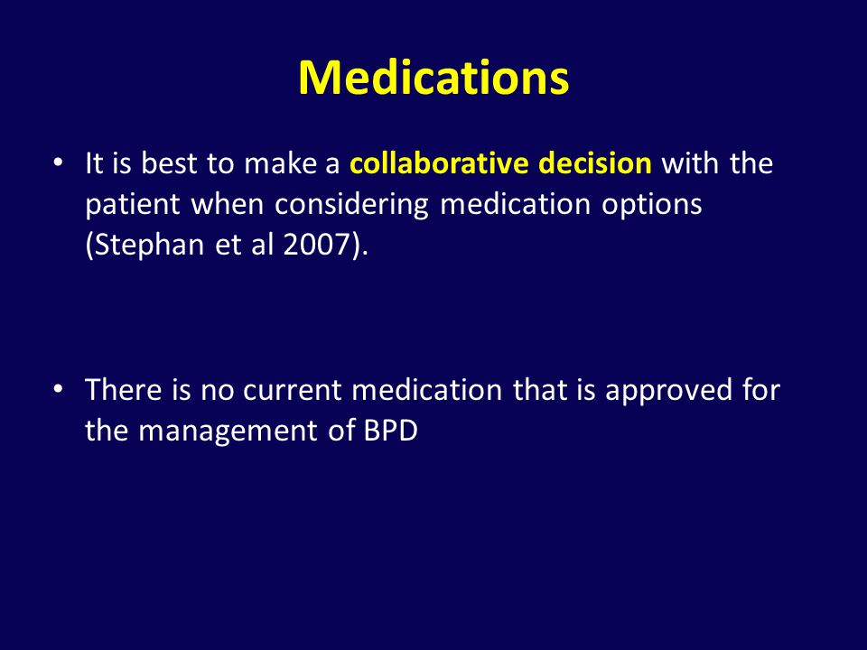 Medications It is best to make a collaborative decision with the patient when considering medication options (Stephan et al 2007).