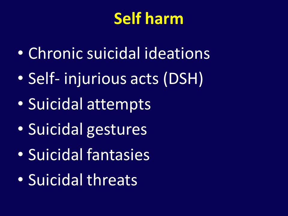 Self harm Chronic suicidal ideations. Self- injurious acts (DSH) Suicidal attempts. Suicidal gestures.