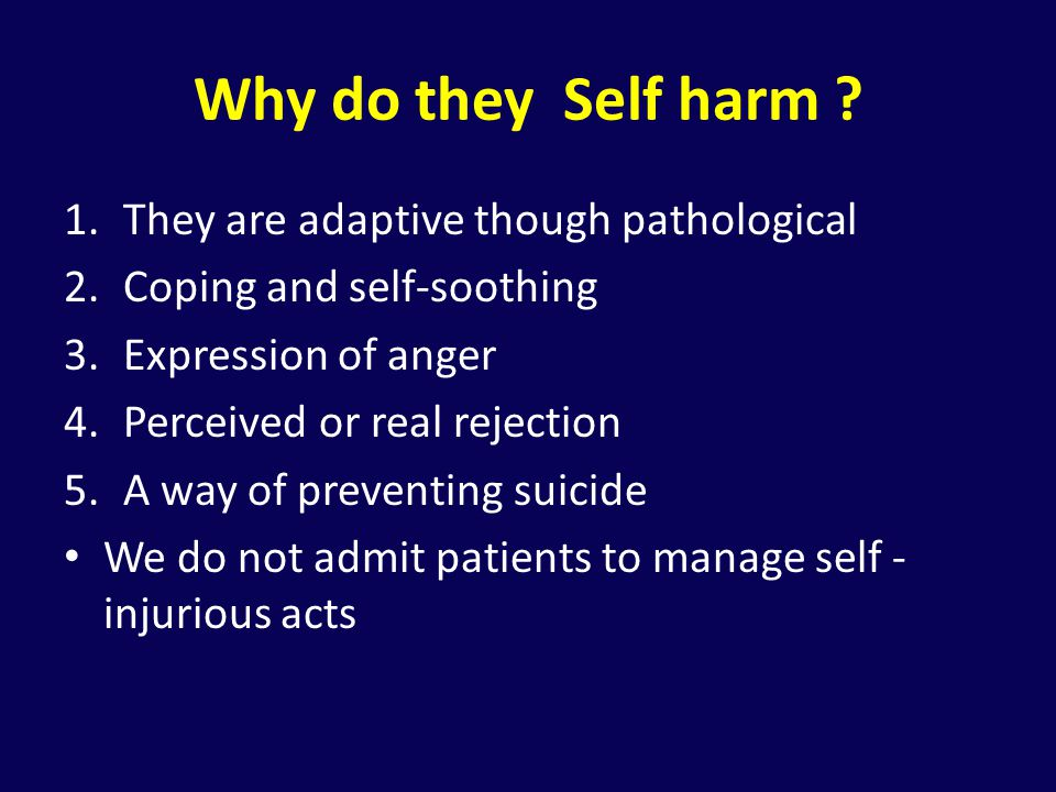 Why do they Self harm They are adaptive though pathological