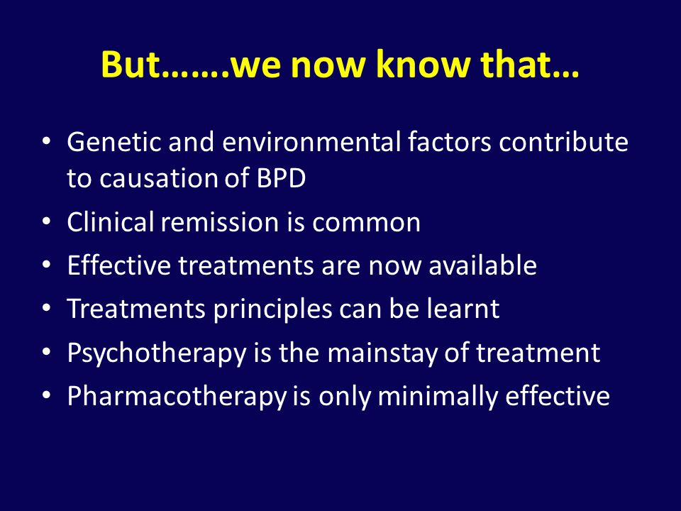 But…….we now know that… Genetic and environmental factors contribute to causation of BPD. Clinical remission is common.
